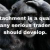 Detachment is a quality any serious trader should develop.