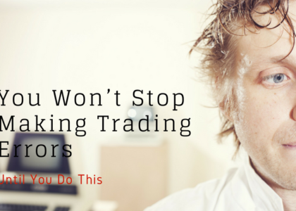 You Won't Stop Making Trading Errors Until You Do This