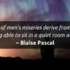 All of men's miseries stem from not being able to sit alone in a quiet room ~ Blaise Pascal