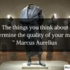 The things you think about determine the quality of your mind. ~ Marcus Aurelius