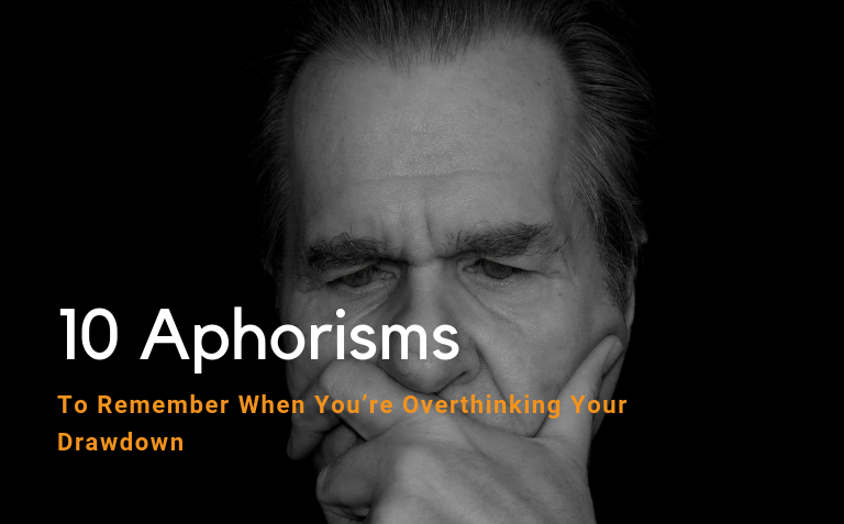11 Aphorisms To Remember When You're Overthinking Your Drawdown