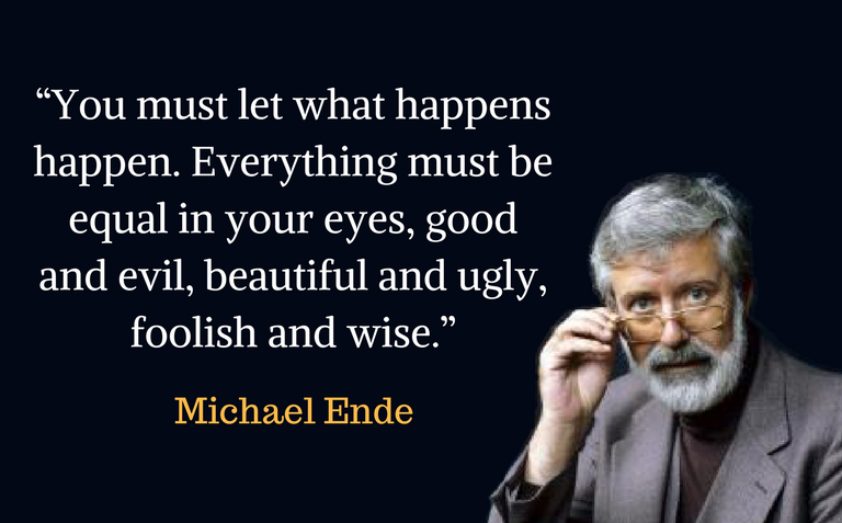 """""""You must let what happens happen. Everything must be equal in your eyes, good and evil, beautiful and ugly, foolish and wise."""""""