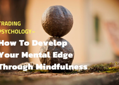 Trading Psychology -- How To Develop Your Mental Edge Through Mindfulness