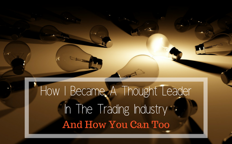 How I Became A Thought Leader In The Trading Industry– And How You Can Too