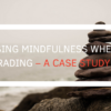 Using Mindfulness When Trading – A Case Study