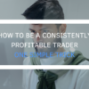 How To Be A Consistently Profitable Trader – One Simple Trick