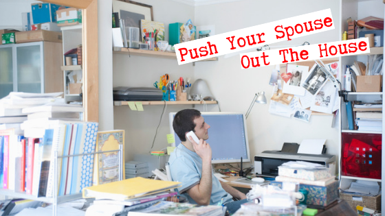 Push your spouse out the house