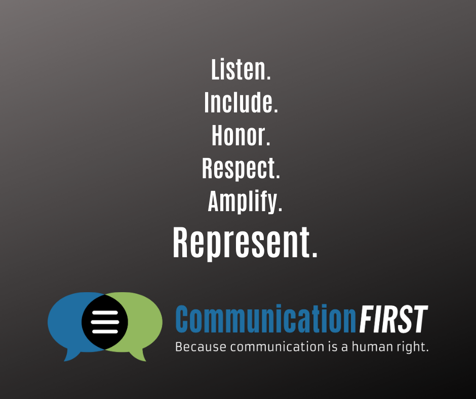 "The words ""Listen. Include. Honor. Respect. Amplify. Represent."" in white lettering on a black background with the CommunicationFIRST logo and tagline ""Because communication is a human right"" underneath"