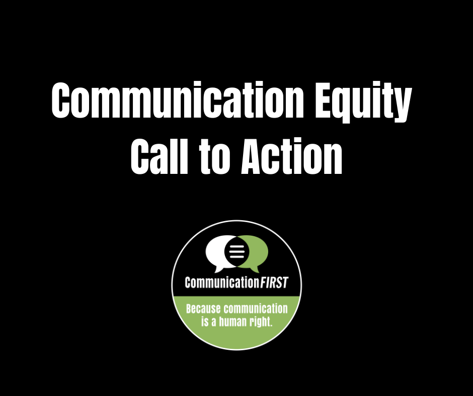 """""""Communication Equity Call to Action"""" in white letters on black background with CommunicationFIRST logo in green, black and white, and tagline """"Because communication is a human right"""""""