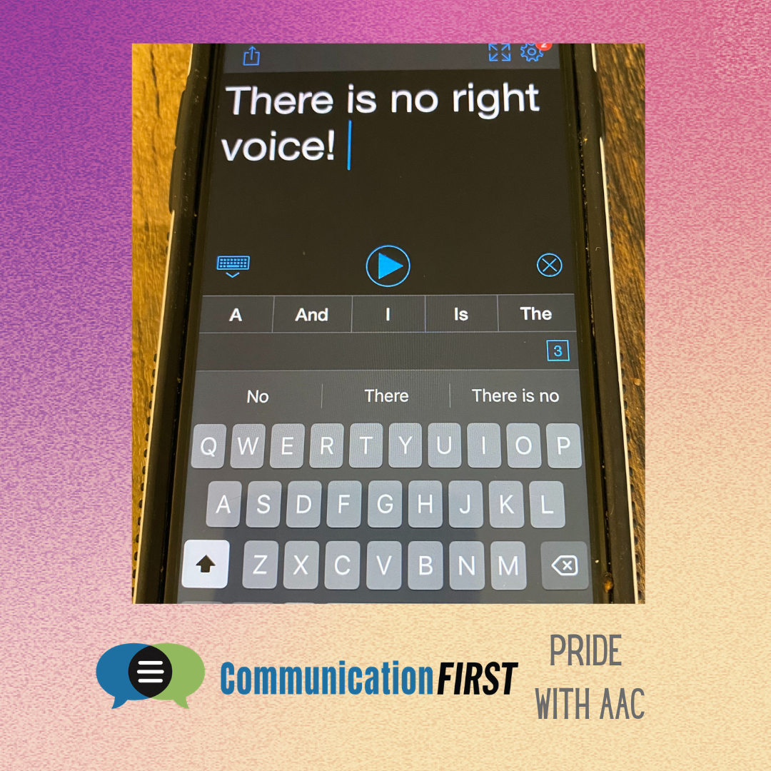 """The phrase """"There is no right voice!"""" typed in an AAC app on an iPhone. Background is rainbow colors for Pride Month. The CommunicationFIRST logo and """"Pride with AAC"""" are at the bottom."""