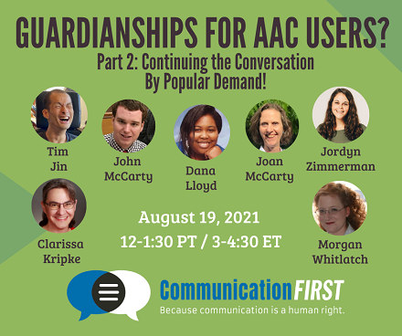 """Flyer with the text: """"Guardianships for AAC Users? Part 2: Continuing the Conversation By Popular Demand!"""" and """"August 19, 2021, 12-1:30 PT / 3-4:30 ET"""" and round images of the smiling faces of Tim Jin (an Asian appearing man), John McCarty (a white appearing man), Dana Lloyd (a black appearing woman), Joan McCarty (a white appearing woman), Jordyn Zimmerman (a white appearing woman), Clarissa Kripke (a white or mixed race appearing woman). and Morgan Whitlatch (a white appearing woman), with the CommunicationFIRST logo and tagline: Because communication is a human right at the bottom."""