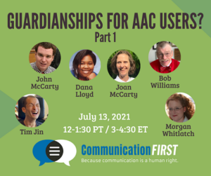 Guardianships for AAC Users? Part 1 - July 13, 2021 3-4:30 ET CommunicationFIRST with headshots of Tim Jin (an Asian American appearing man with a shaved head), John McCarty (a white appearing man with short brown hair), Dana Lloyd (and African American appearing woman with black hair), Joan McCarty (a white appearing woman with short brown curly hair), and Morgan Whitlatch (a white appearing woman with long red curly hair), and Bob Williams (older white man with white hair smiling and wearing a red sweater and bowtie)