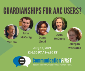 Guardianships for AAC Users? July 13, 2021 3-4:30 ET CommunicationFIRST with headshots of Tim Jin (an Asian American appearing man with a shaved head), John McCarty (a white appearing man with short brown hair), Dana Lloyd (and African American appearing woman with black hair), Joan McCarty (a white appearing woman with short brown curly hair), and Morgan Whitlatch (a white appearing woman with long red curly hair)