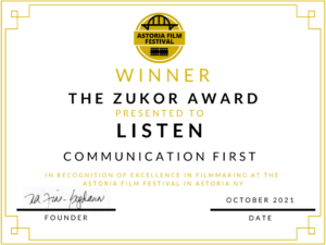"""Award certificate stating """"Winner, The Zukor Award presented to LISTEN, Communication First, in recognition of excellence in filmmaking at the Astoria Film Festival in Astoria, NY"""" signed by the Film Festival Founder and dated October 2021"""