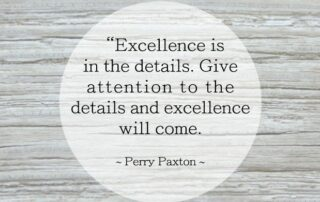 Excellence is in the details. Give atttention to the details and excellence will come. Perry Paxton
