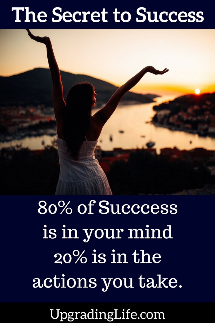 The secret to success: 20% of success is in your mind and 20% of success is in the actions you take.