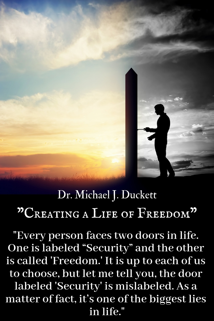Security vs. Freedom. Everyone faces two doors in life. One is labeled security and the other is labeled freedom. It is up to each of us choose, but let me tell you , the door labeled Security is mislabeled. As a matter of fact, it's one of the biggest lies in life.