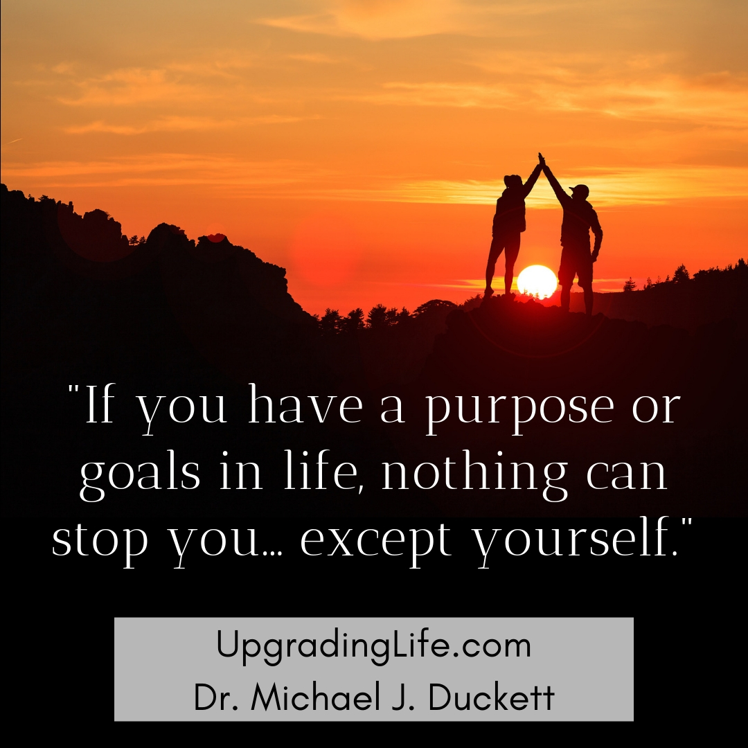 If you have a purpose or goals in life, nothing can stop you but yourself. How to Be Up During Down Times