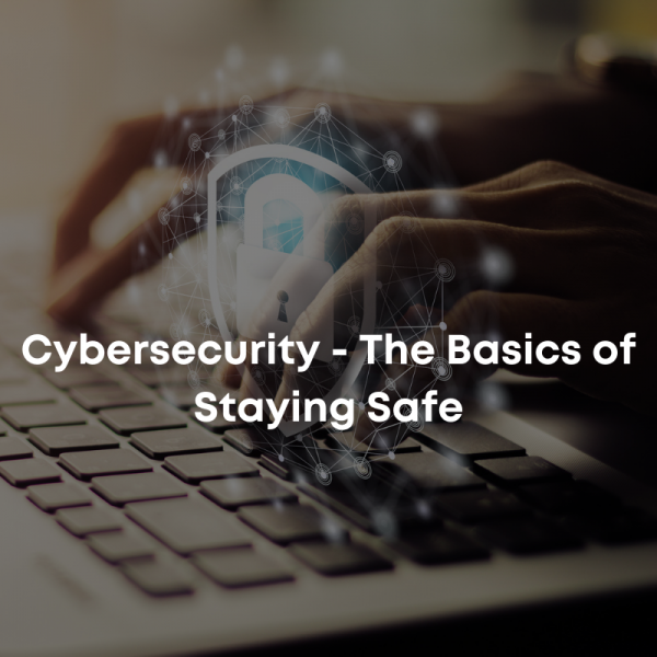 Cybersecurity - The Basics of Staying Safe