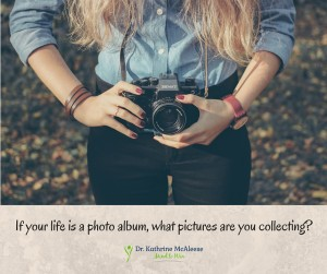 If your life were a photo album, what pictures are you collecting?