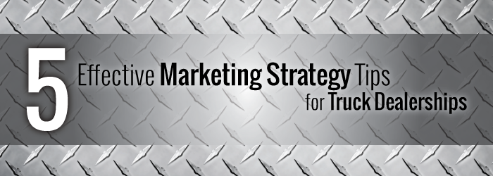 5 Effective Marketing Strategy Tips for Truck Dealerships