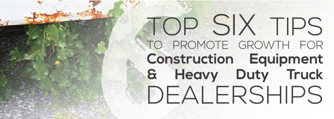 Top Six Tips to Promote Growth for Construction Equipment And Heavy Duty Truck Dealerships-01