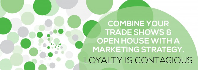 Combine Your Trade Shows & Open House with a Marketing Strategy. Loyalty Is Contagious