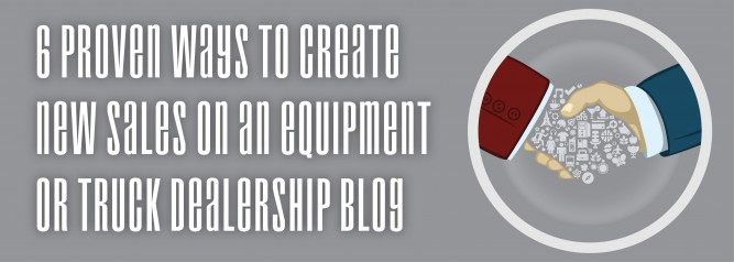 6 Proven Ways To Create New Sales On An Equipment or Truck Dealership Blog