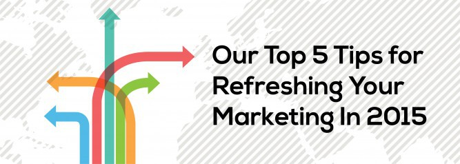 Our Top 5 Tips for Refreshing Your Marketing In 2015
