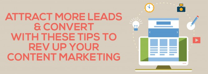 Attract More Leads & Convert With These Tips To Rev Up Your Content Marketing