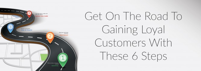 Get On The Road To Gaining Loyal Customers With These 6 Steps