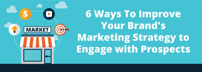 6 Ways To Improve Your Brand's Marketing Strategy to Engage with Prospects