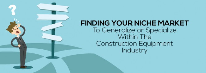 Finding-Your-Niche-Market-To-Generalize-or-Specialize-Within-The-Construction-Equipment-Industry