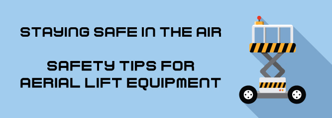 Staying Safe In The Air | Safety Tips For Aerial Lift Equipment