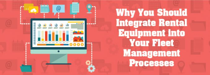 Why You Should Integrate Rental Equipment into Your Fleet Management Processes