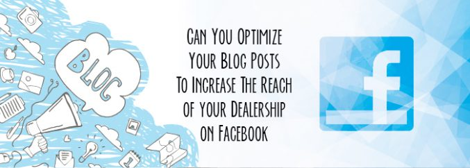 Can You Optimize Your Blog Posts To Increase The Reach of your Dealership on Facebook