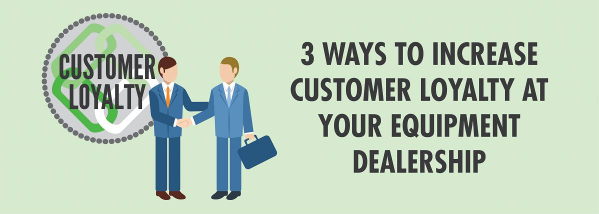 3 Ways to Increase Customer Loyalty at Your Equipment Dealership-01