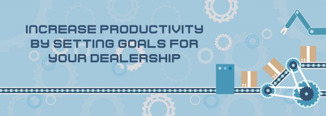 Increase Productivity By Setting Goals for Your Dealership