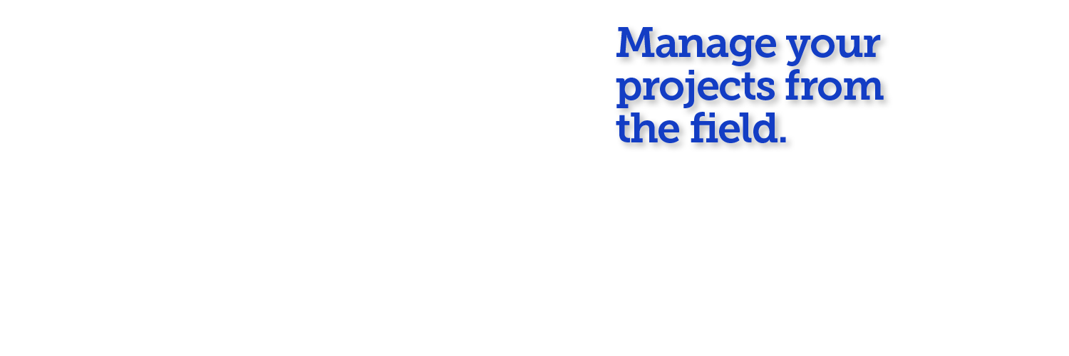 Manage your projects from the field.