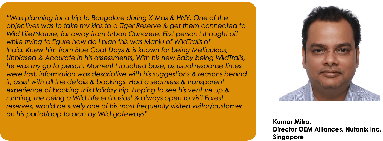 """Was planning for a trip to Bangalore during X'Mas & HNY. One of the objectives was to take my kids to a Tiger Reserve & get them connected to Wild Life/Nature, far away from Urban Concrete. First person I thought off while trying to figure how do I plan this was Manju of WildTrails of India. Knew him from Blue Coat Days & is known for being Meticulous, Unbiased & Accurate in his assessments, With his new Baby being WildTrails, he was my go to person. Moment I touched base, as usual response times were fast, information was descriptive with his suggestions & reasons behind it, assist with all the details & bookings. Had a seamless & transparent experience of booking this Holiday trip. Hoping to see his venture up & running, me being a Wild Life enthusiast & always open to visit Forest reserves, would be surely one of his most frequently visited visitor/customer on his portal/app to plan by Wild gateways""Kumar Mitra, Director OEM Alliances, Nutanix Inc., Singapore"