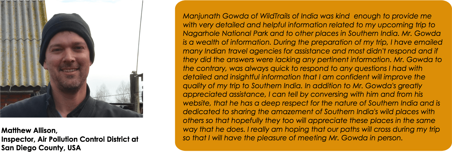 Manjunath Gowda of WildTrails of India was kind  enough to provide me with very detailed and helpful information related to my upcoming trip to Nagarhole National Park and to other places in Southern India. Mr. Gowda is a wealth of information. During the preparation of my trip, I have emailed many Indian travel agencies for assistance and most didn't respond and if they did the answers were lacking any pertinent information. Mr. Gowda to the contrary, was always quick to respond to any questions I had with detailed and insightful information that I am confident will improve the quality of my trip to Southern India. In addition to Mr. Gowda's greatly appreciated assistance, I can tell by conversing with him and from his website, that he has a deep respect for the nature of Southern India and is dedicated to sharing the amazement of Southern India's wild places with others so that hopefully they too will appreciate these places in the same way that he does. I really am hoping that our paths will cross during my trip so that I will have the pleasure of meeting Mr. Gowda in person.Matthew Allison, Inspector, Air Pollution Control District at San Diego County, USA