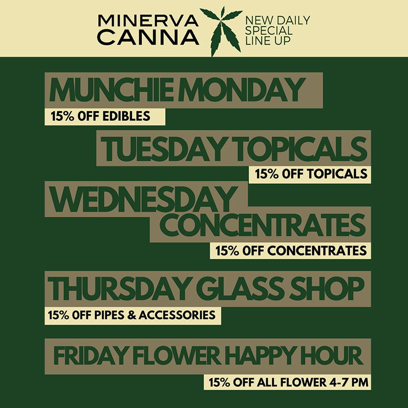 Munchie Monday 15% Off Editables, Tuesday Topicals 15% Off Topicals, Wednesday Concentrates 15% Off Concentrates, Thursday Glass Shop 15% off Pipes & Accessories, Friday Flower Happy House 15% Off all flower 4-7pm