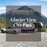 Campground Review | Glacier View Park | Valdez, Alaska