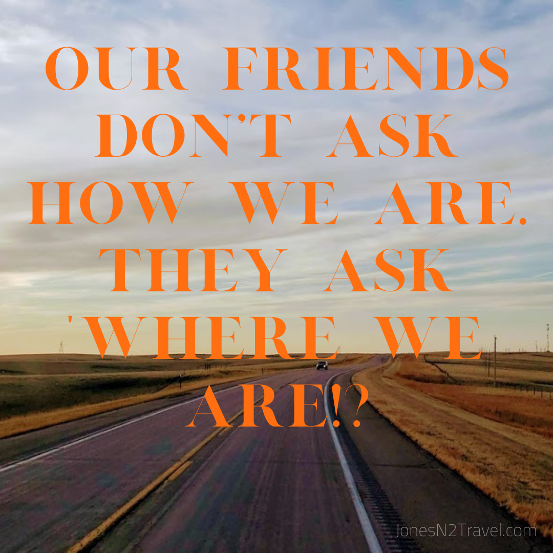 "Our friends don't ask how we ARE. They ask ""where we are""!?"
