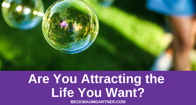 Are You Attracting the Life You Want? ~ Your Holistic Life Coach
