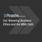 Our Wavering Business Ethics and the MBA Oath [PODCAST]