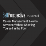 Career Management:How to Advance Without Shooting Yourself in the Foot [PODCAST]