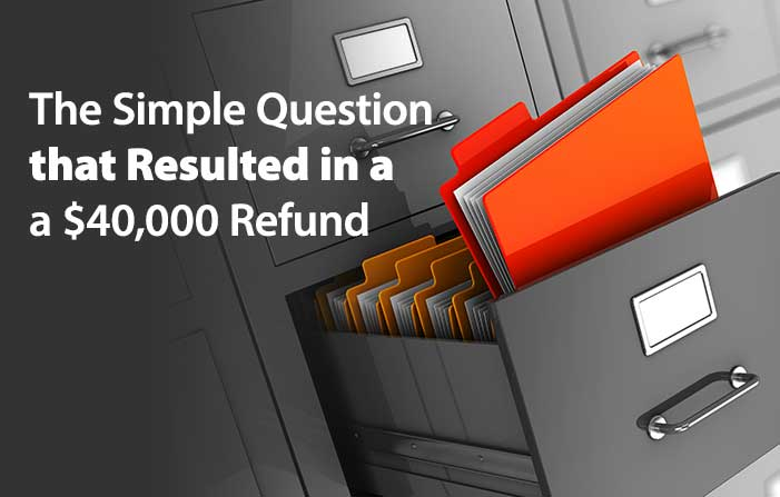 The Simple Question that Resulted in a $40,000 Tax Refund
