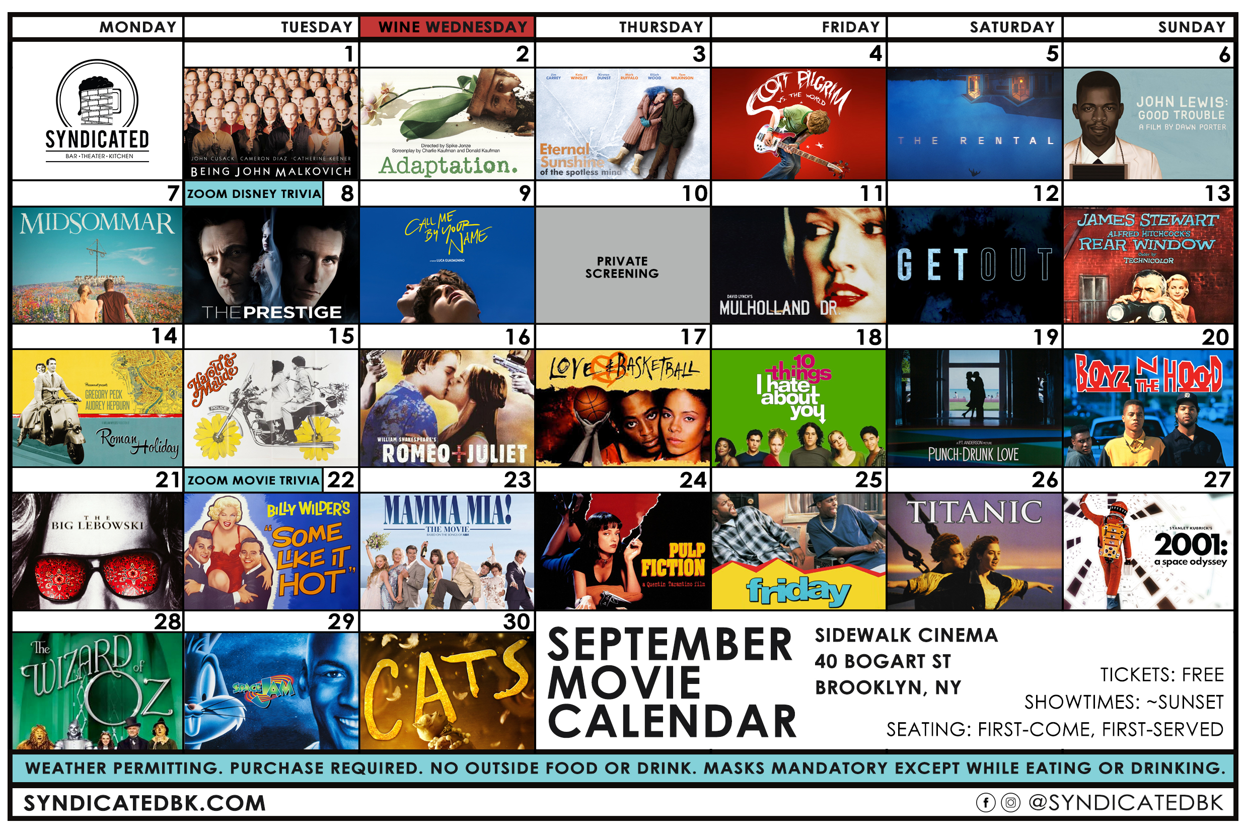 The September Sidewalk Cinema Schedule | September 1st - Being John Malkovich |  2nd - Adaptation. |  3rd - Eternal Sunshine of the Spotless Mind |  4th - Scott Pilgrim vs. The World |  5th - The Rental |  6th - John Lewis: Good Trouble |  7th - Midsommar |  8th - Zoom Disney Trivia and The Prestige |  9th - Call Me By Your Name |  10th - Private Screening |  11th - Mulholland Drive |  12th - Get Out |  13th - Rear Window |  14th - Roman Holiday |  15th - Harold & Maude |  16th - Romeo + Juliet |  17th - Love & Basketball |  18th - 10 Things I Hate About You |  19th - Punch Drunk Love |  20th - Boyz N The Hood |  21st - The Big Lebowski |  22nd - Zoom Movie Trivia and Some Like It Hot |  23rd - Mamma Mia! |  24th - Pulp Fiction |  25th - Friday |  26th - Titanic |  27th - 2001: A Space Odyssey |  28th - The Wizard of Oz |  29th - Space Jam |  30th - Cats