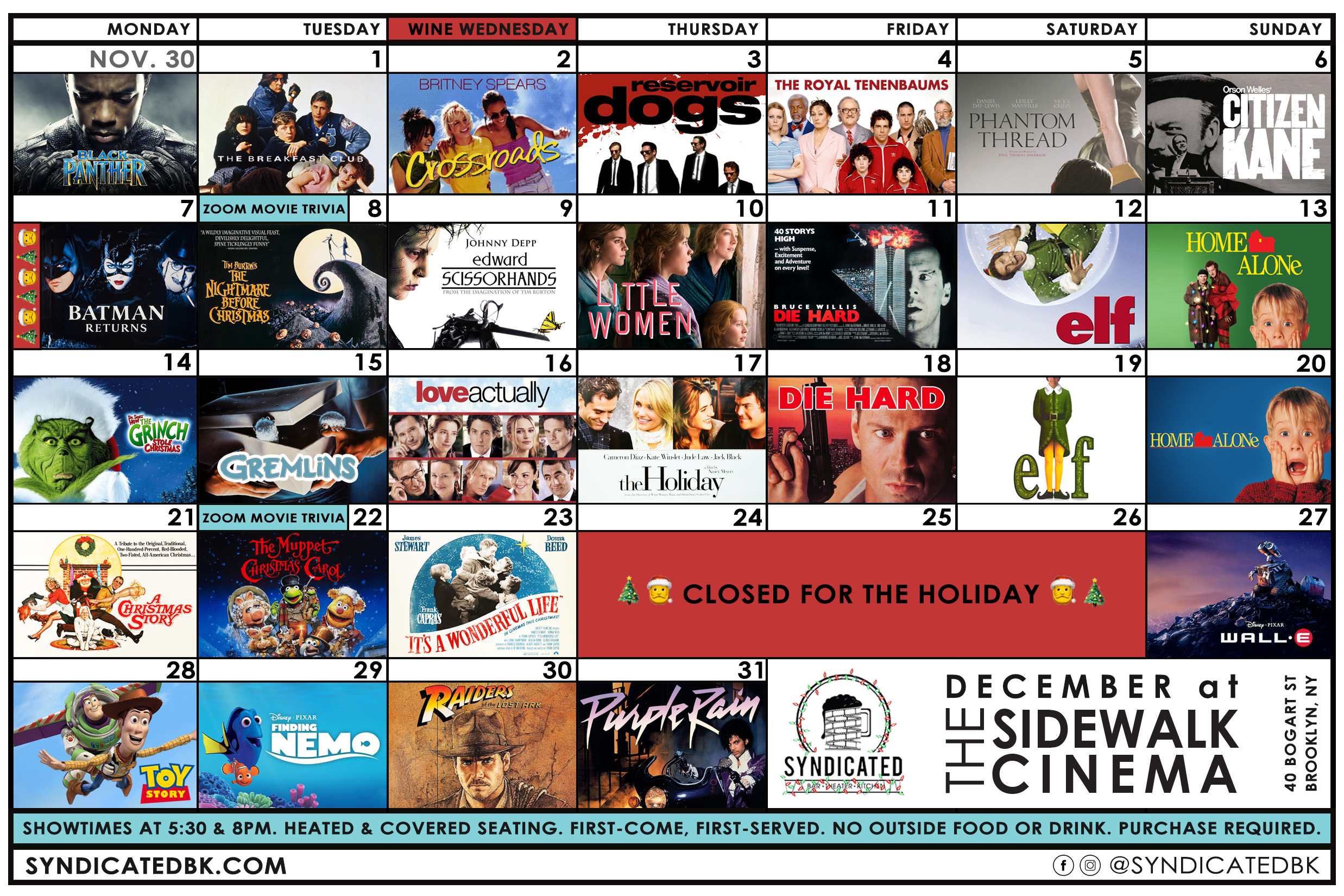 The December Sidewalk Cinema Schedule | November 30th – Black Panther | December 1st – The Breakfast Club | 2nd – Crossroads | 3rd – Reservoir Dogs | 4th – The Royal Tenenbaums | 5th – Phantom Thread | 6th – Citizen Kane | 7th – Batman Returns | 8th – Zoom Movie Trivia & The Nightmare Before Christmas | 9th – Edward Scissorhands | 10th – Little Women (2019) | 11th – Die Hard | 12th – Elf | 13th – Home Alone | 14th – Dr. Seuss' How the Grinch Stole Christmas (2000) | 15th – Gremlins | 16th – Love Actually | 17th – The Holiday | 18th – Die Hard | 19th – Elf | 20th – Home Alone | 21st – A Christmas Story | 22nd – Zoom Movie Trivia & The Muppet Christmas Carol | 23rd – It's a Wonderful Life | 24th-26th – Closed for the Holiday | 27th – WALL-E | 28th – Toy Story | 29th – Finding Nemo | 30th – Raiders of the Lost Ark | 31st – Purple Rain